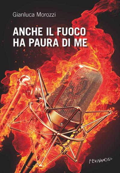 Anche il fuoco ha paura di me Gianluca Morozzi