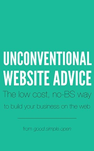 Unconventional Website Advice: The low-cost, no-BS way to build your business on the web  by  Todd A