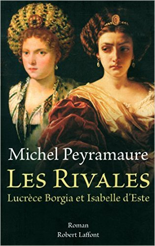 Les Rivales : Lucrèce Borgia et Isabelle dEste  by  Michel Peyramaure