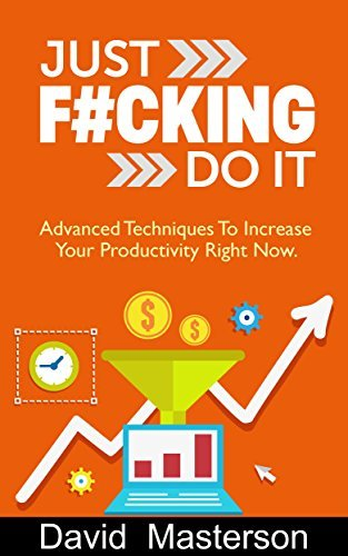 Procrastination: Just F#cking Do It: Advanced Techniques to Increase Your Productivity Right Now David Masterson