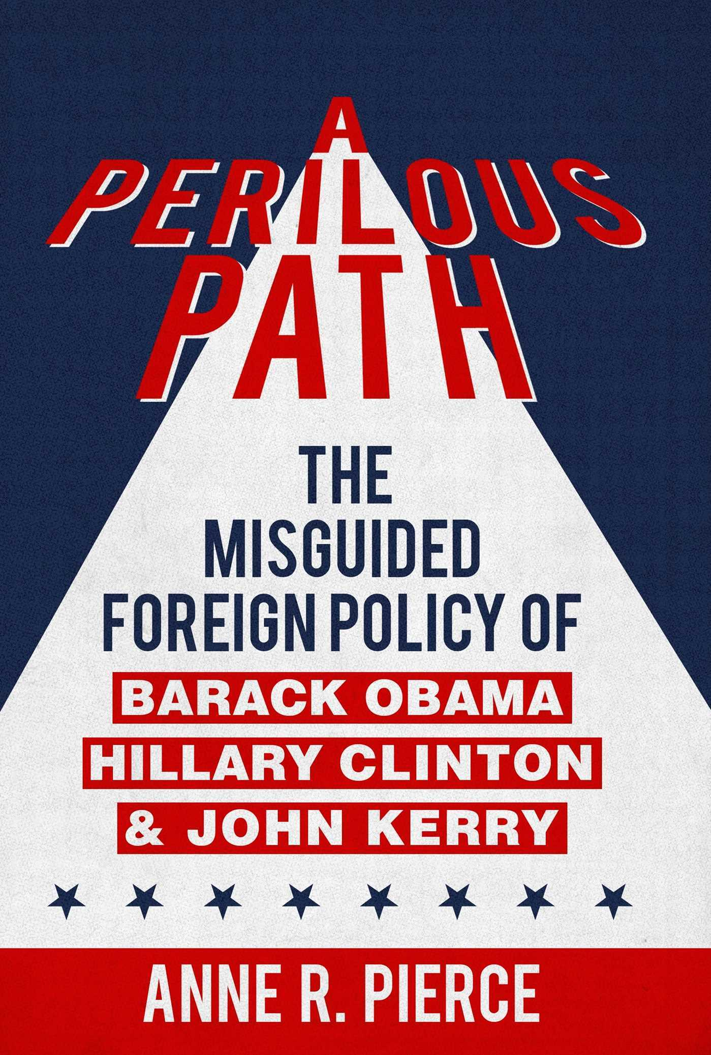 A Perilous Path: The Misguided Foreign Policy of Barack Obama, Hillary Clinton and John Kerry  by  Anne  R.  Pierce