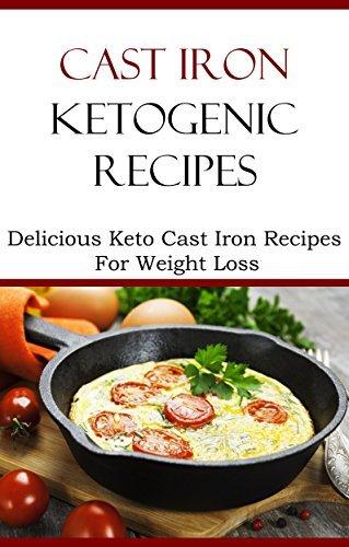 Cast Iron Ketogenic Recipes: Delicious Cast Iron Keto Recipes For Weight Loss Brian Smith