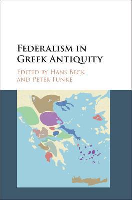 Federalism in Greek Antiquity  by  Hans Beck