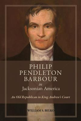 Philip Pendleton Barbour in Jacksonian America: An Old Republican in King Andrew's Court  by  William S. Belko