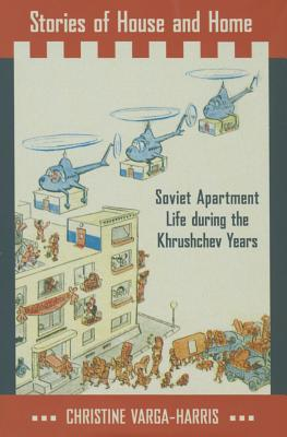 Stories of House and Home: Soviet Apartment Life During the Khrushchev Years  by  Christine Varga-Harris