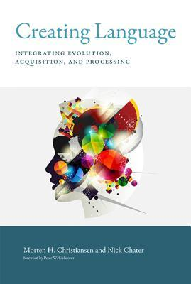 Creating Language: Integrating Evolution, Acquisition, and Processing  by  Morten H Christiansen