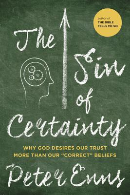 The Sin of Certainty: Why God Prefers That We Trust Him More Than Think Correctly About Him  by  Peter Enns