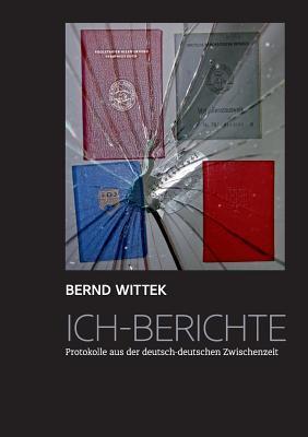 Ich-Berichte: Protokolle aus der deutsch-deutschen Zwischenzeit  by  Bernd Wittek