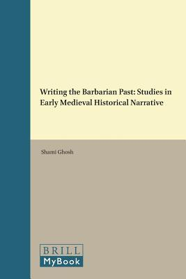 Writing the Barbarian Past: Studies in Early Medieval Historical Narrative  by  Shami Ghosh