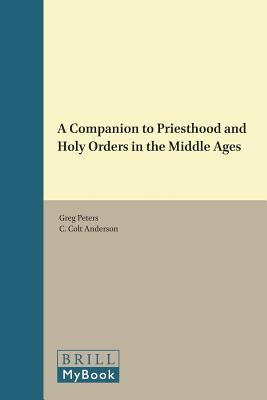 A Companion to Priesthood and Holy Orders in the Middle Ages  by  Greg Peters
