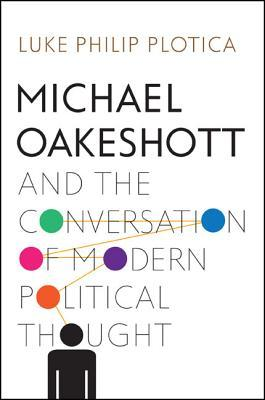 Michael Oakeshott and the Conversation of Modern Political Thought  by  Luke Philip Plotica