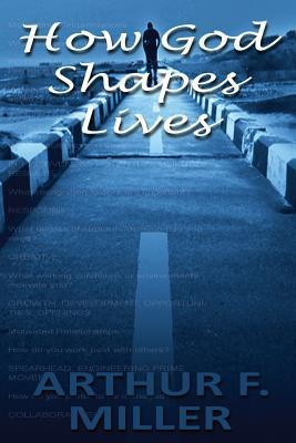 How God Shapes Lives: Designing an Ideal Job for Each Person Arthur F Miller Jr