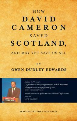 How David Cameron Saved Scotland: ...and May Yet Save Us All Owen Dudley-Edwards