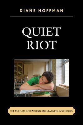 Quiet Riot: The Culture of Teaching and Learning in Schools Diane Hoffman