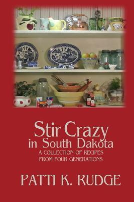Stir Crazy in South Dakota: A Collection of Recipes from South Dakota Cooks  by  Patti K Rudge