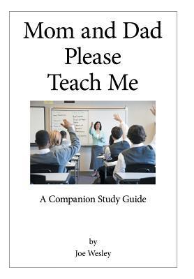 Mom and Dad Please Teach Me: A Companion Study Guide  by  Joe Wesley