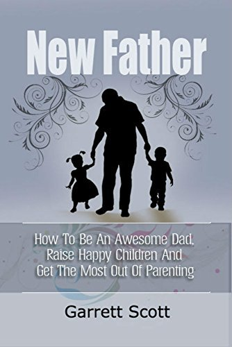 New Father: How To Be An Awesome Dad, Raise Happy Children And Get The Most Out Of Parenting  by  Garrett Scott