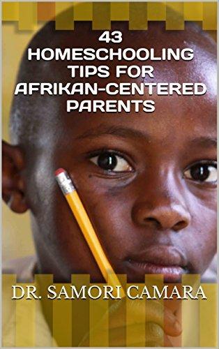 43 Homeschooling tips for Afrikan-Centered Parents Dr. Samori Camara