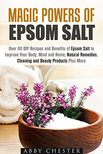Magic Powers of Epsom Salt: Over 40 DIY Recipes and Benefits to Improve Your Body, Mind and Home, Natural Remedies, Cleaning and Beauty Products Abby Chester