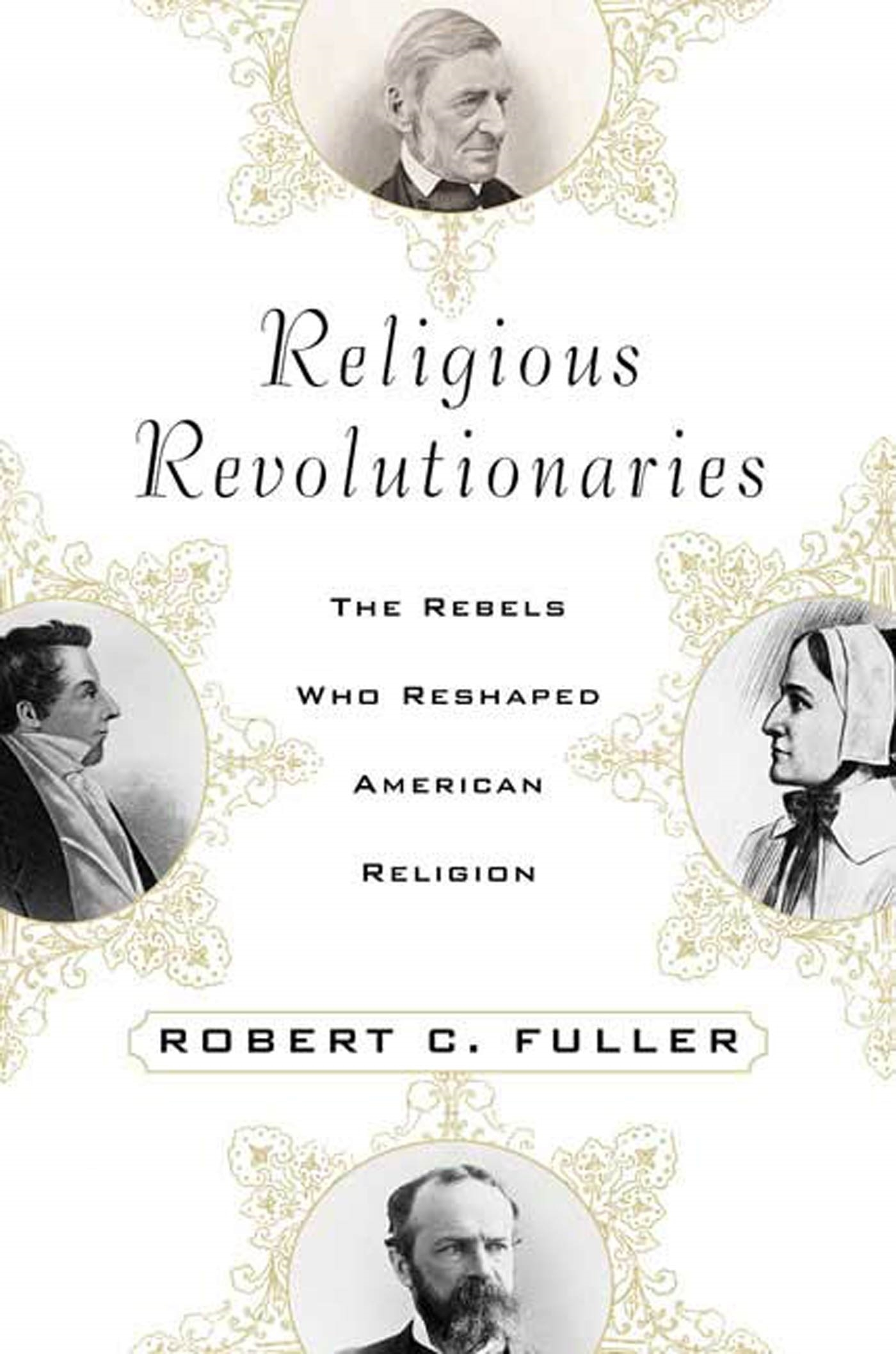 Religious Revolutionaries: The Rebels Who Reshaped American Religion Robert C. Fuller