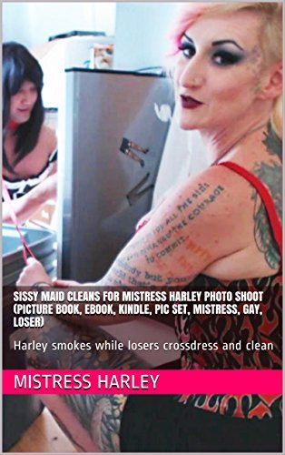 Sissy Maid Cleans For Mistress Harley Photo Shoot (Picture book, ebook, pic set, mistress, gay, loser): Harley smokes while losers crossdress and clean (Sissy Maid Cleaning Service Book 1)  by  Mistress Harley