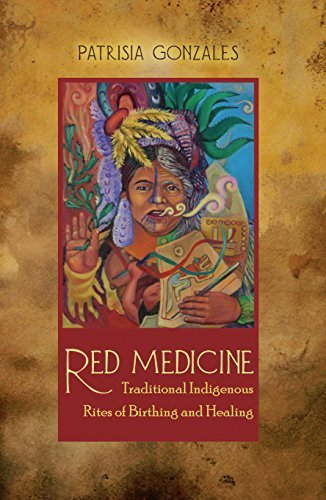 Red Medicine: Traditional Indigenous Rites of Birthing and Healing (First Peoples: New Directions in Indigenous Studies)  by  Patrisia Gonzales