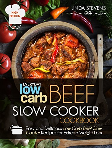 Low Carb Beef Slow Cooker Cookbook: Easy and Delicious Low Carb Beef Slow Cooker Recipes For Extreme Weight Loss  by  Linda Stevens