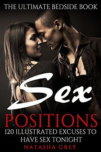 Sex Positions: 120 Illustrated Excuses To Have Sex TONIGHT: The Ultimate Bedside Book (Best Sex Positions Guide, Marriage Advice, Relationship Sex Positions, Sex in marriage, Sex Guide Book 1) Natasha Grey