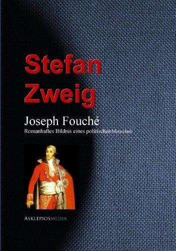 Joseph Fouché: Romanhaftes Bildnis eines politischen Menschen Stefan Zweig