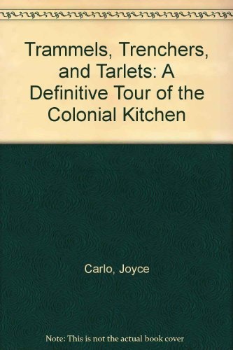 Trammels, Trenchers, and Tarlets: A Definitive Tour of the Colonial Kitchen  by  Joyce Carlo