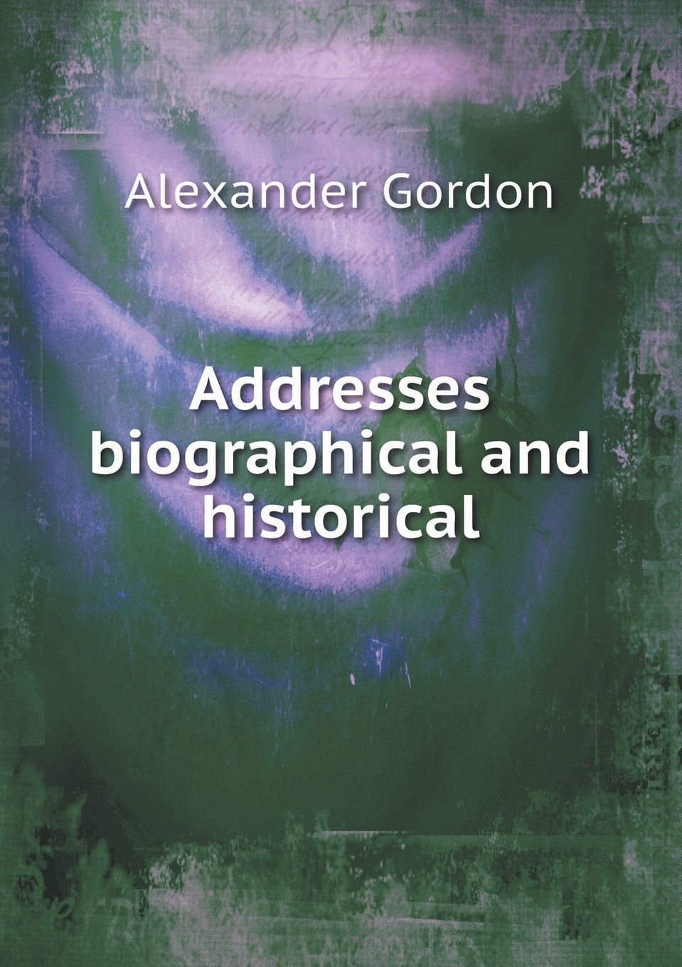 Addresses Biographical and Historical  by  Alexander  Gordon