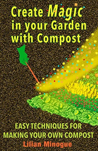 Create Magic In Your Garden With Compost: Easy Techniques For Making Your own Compost  by  Lilian Minogue