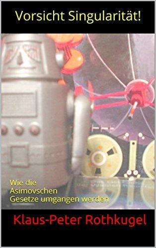 Vorsicht Singularität!: Wie die Asimovschen Gesetze umgangen werden  by  Klaus-Peter Rothkugel