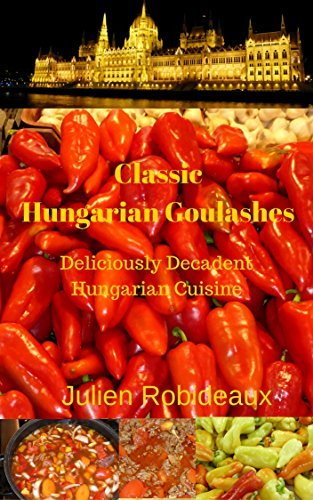 Classic Hungarian Goulashes: Deliciously Decadent Hungarian Cuisine(hungarian recipes, hungarian recipe book, hungarian cookbook, hungarian cooking book, hungarian books, hungarian cuisine, hungarian Julien Robideaux
