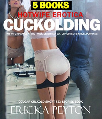 EROTICA:HOTWIFE: CUCKOLDING HOT WIFE ROMANCE AT THE HOTEL OLDER MAN WATCHING YOUNGER BIG BULL POUNDING Cougar Cuckold Short Sex Stories 5 Books Bundle  by  ERICKA PEYTON