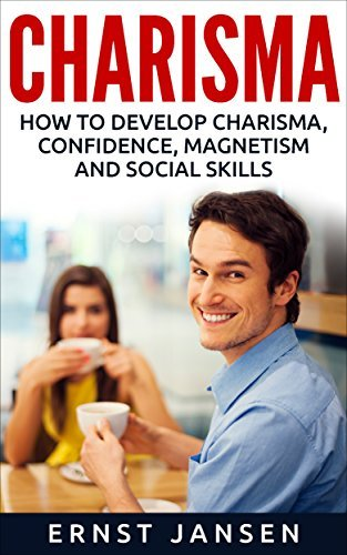 Charisma: How to Develop Charisma, Confidence, Magnetism and Social Skills Ernst Jansen