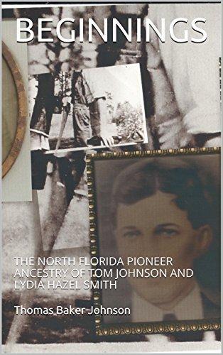 BEGINNINGS: THE NORTH FLORIDA PIONEER ANCESTRY OF TOM JOHNSON AND LYDIA HAZEL SMITH Thomas Baker Johnson