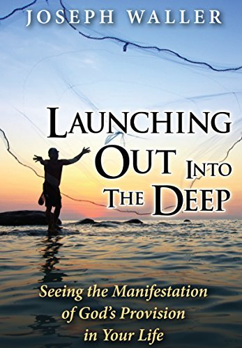 Launching Out Into the Deep: Seeing the Manifestation of Gods Provision in Your Life  by  Joseph Waller