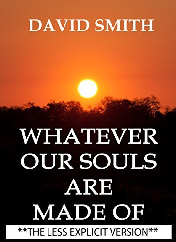 WHATEVER OUR SOULS ARE MADE OF ***THE LESS EXPLICIT VERSION***: ***THE LESS EXPLICIT VERSION***  by  David Smith