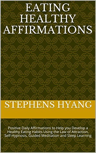 Eating Healthy Affirmations: Positive Daily Affirmations to Help you Develop a Healthy Eating Habits Using the Law of Attraction, Self-Hypnosis, Guided Meditation and Sleep Learning Stephens Hyang