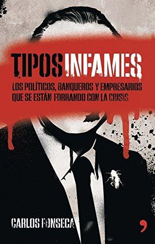 Tipos infames: Los políticos, banqueros y empresarios que se están forrando con la crisis Carlos Fonseca