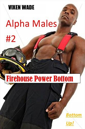 ALPHA MALES #2 Fire House Power Bottom: Someones on Top. Someones on Bottom. Vixen Wade