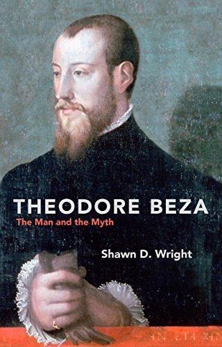 Theodore Beza: The Man and the Myth Shawn D. Wright