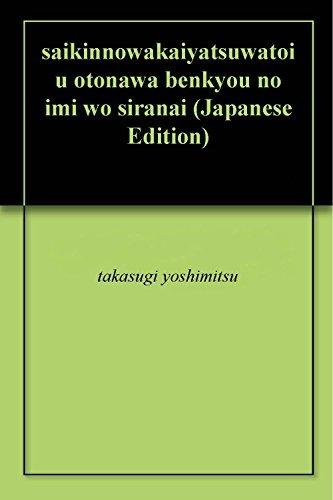 saikinnowakaiyatsuwatoiu otonawa benkyou no imi wo siranai  by  takasugi yoshimitsu