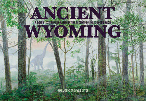 Ancient Wyoming: A Dozen Lost Worlds Based on the Geology of the Bighorn Basin Kirk R. Johnson