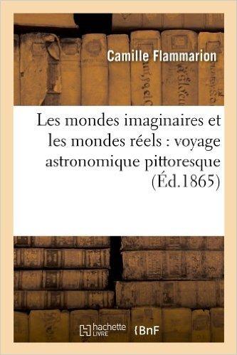 Les Mondes Imaginaires Et Les Mondes Réels: Voyage Astronomique Pittoresque  by  Camille Flammarion