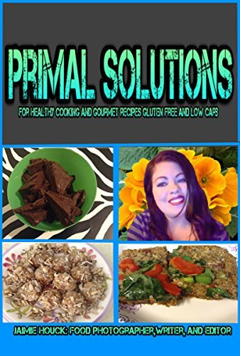 Primal Solutions: for Healthy Cooking and Gourmet Recipes Gluten Free and Low Carb  by  Jaimie Houck