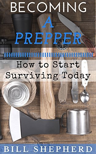 Becoming a Prepper: How to Start Surviving Today  by  Bill Shepherd