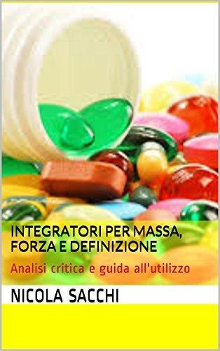 Integratori per massa, forza e definizione: Analisi critica e guida allutilizzo  by  Nicola Sacchi