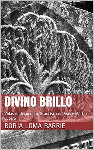 Divino Brillo: Vidas de Jesucristo, Francisco de Asís y Martín Lutero (Breves biografías esenciales nº 1) Borja Loma Barrie